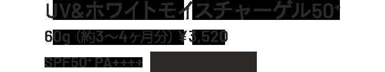 UV&WHITEモイスチャーゲル50+ 60g(約3~4ヶ月分)¥3,520 SPF50+PA++++ウォータープルーフ