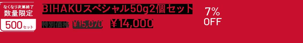 なくなり次第終了 数量限定 500セット BIHAKU スペシャル50g 2個セット 特別価格¥15,070▶14,000 7%OFF