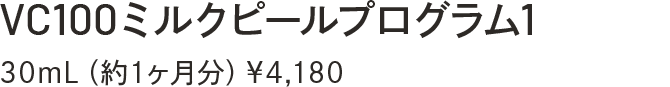 VC100ミルクピールプログラム1 30mL(約1ヶ月分)¥4,180