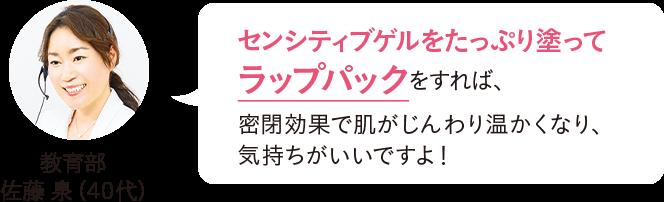 教育部 佐藤泉(40代)センシティブゲルをたっぷり塗ってラップパックをすれば、密閉効果で肌がじんわり温かくなり、気持ちがいいですよ!