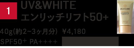 1.UV&WHITEエンリッチリフト 50+ 40g(約2~3ヶ月分) ¥4,180 SPF50+ PA++++ ウォータープルーフ