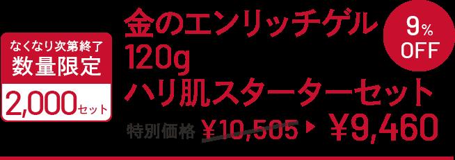 金のエンリッチゲル120gハリ肌スターターセット 特別価格 ¥10,505→¥9,460 なくなり次第終了 数量限定 2000セット 9%OFF