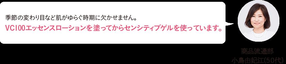 商品流通部 小島由妃江(50代)季節の変わり目など肌がゆらぐ時期に欠かせません。VC100エッセンスローションを塗ってからセンシティブゲルを使っています。