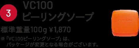 ③VC100ピーリングソープ 標準重量100g¥1,870 ※「VC100ピーリングソープ」は、パッケージが変更となる場合がございます。