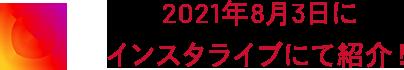 2021年8月3日に インスタライブにて紹介!