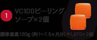 ①VC100ピーリングソープソープ×2個 標準重量100g(約1~1.5ヶ月分)¥1,870×2個