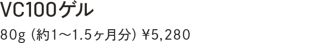 VC100ゲル 80g(約1~1.5ヶ月分)¥5,280