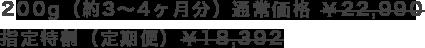 200g(約3~4ヶ月分)通常価格 ¥22,990 指定特割(定期便)¥18,392