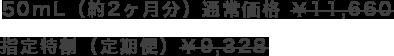 50mL(約2ヶ月分)通常価格 ¥11,660 指定特割(定期便)¥9,328