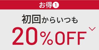 ¥お得 初回からいつも 20%OFF