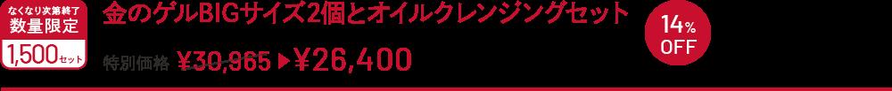 金のゲルBIGサイズ2個とオイルクレンジングセット 特別価格 ¥30,965→¥26,400 なくなり次第終了 数量限定 1500セット 14%OFF