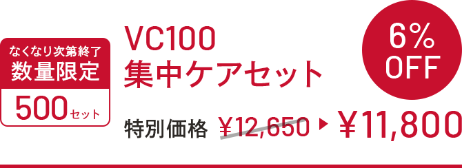 なくなり次第終了 数量限定 500セット VC100集中ケアセット 特別価格¥12,650▶¥11,800 6%OFF