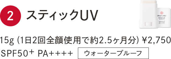 2.スティックUV 15g (1日2回全顔使用で約2.5ヶ月分) ¥2,750 SPF50+ PA++++ ウォータープルーフ
