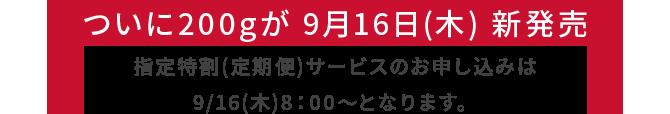 ついに200gが 9月16日(木) 新発売指定特割(定期便)サービスのお申し込みは9/16(木)8:00~となります。